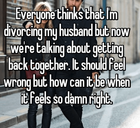 Text - Everyone think's that Im divorcing my husband but now were talking about geting back together. It should Feel Wrong but how can itbe when it feels so damn ights