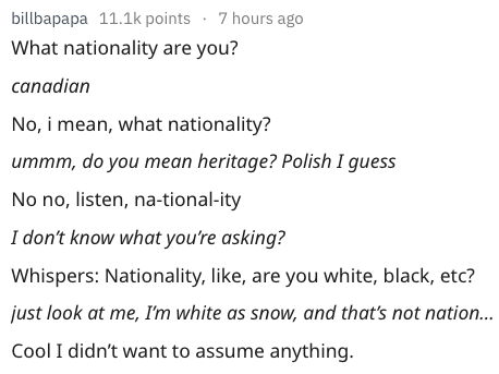 Text - billbapapa 11.1k points 7 hours ago What nationality are you? canadian No, i mean, what nationality? ummm, do you mean heritage? Polish I guess No no, listen, na-tional-ity I don't know what you're asking? Whispers: Nationality, like, are you white, black, etc? just look at me, Im white as snow, and that's not nation... Cool I didn't want to assume anything