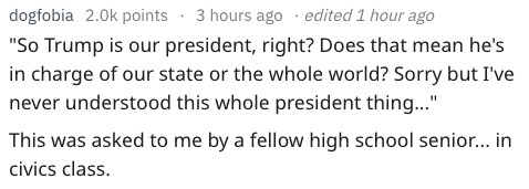 """Text - dogfobia 2.0k points 3 hours ago . edited 1 hour ago """"So Trump is our president, right? Does that mean he's in charge of our state or the whole world? Sorry but Ive never understood this whole president thing..."""" This was asked to me by a fellow high school senior... in civics class"""