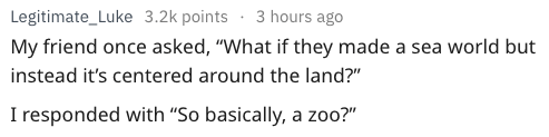 """Text - Legitimate_Luke 3.2k points 3 hours ago My friend once asked, """"What if they made a sea world but instead it's centered around the land?"""" I responded with """"So basically, a zoo?"""""""
