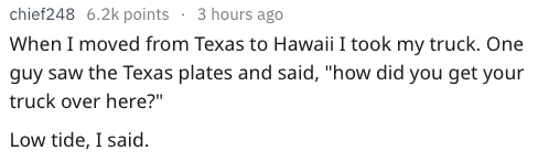 """Text - chief248 6.2k points 3 hours ago When I moved from Texas to Hawaii I took my truck. One guy saw the Texas plates and said, """"how did you get your truck over here?"""" Low tide, I said"""