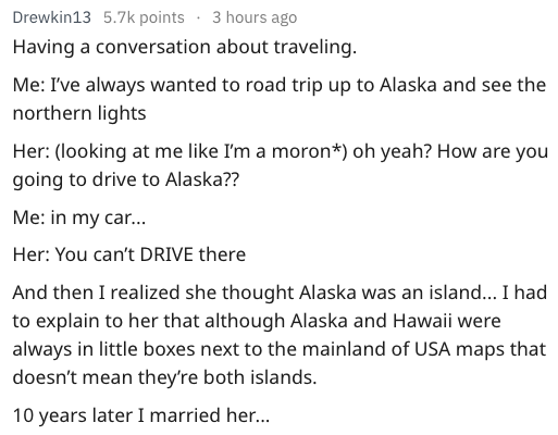 Text - Drewkin13 5.7k points 3 hours ago Having a conversation about traveling. Me: I've always wanted to road trip up to Alaska and see the northern lights Her: (looking at me like I'm a moron*) oh yeah? How are you going to drive to Alaska?? Me: in my car... Her: You can't DRIVE there And then I realized she thought Alaska was an island... I had to explain to her that although Alaska and Hawaii were always in little boxes next to the mainland of USA maps that doesn't mean they're both islands