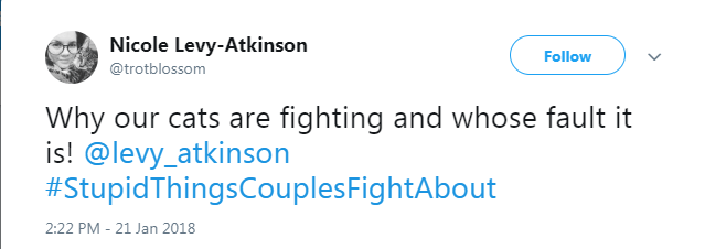 Text - Nicole Levy-Atkinson Follow @trotblossom Why our cats are fighting and whose fault it is! @levy_atkinson #StupidThingsCouplesFightAbout 2:22 PM - 21 Jan 2018