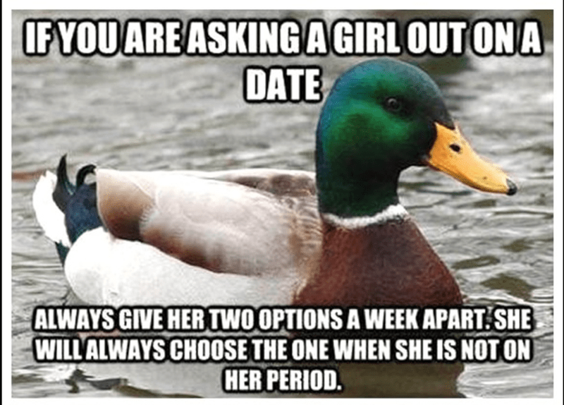 Bird - IFYOUARE ASKINGAGIRL OUTONA DATE ALWAYS GIVE HER TWOOPTIONS A WEEK APART SHE WILLALWAYS CHO0OSE THE ONE WHEN SHE IS NOT ON HER PERIOD.