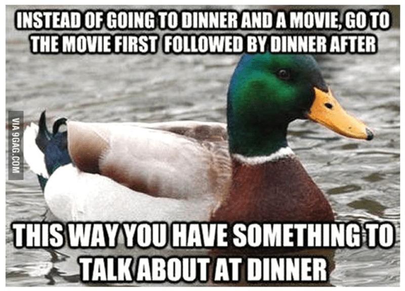 Duck - INSTEAD OF GOING TO DINNER AND A MOVIE, GO TO THE MOVIE FIRST FOLLOWED BY DINNER AFTER THIS WAYYOU HAVE SOMETHING TO TALKABOUT AT DINNER VIA 9GAG.COM