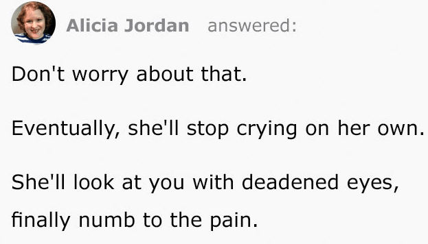 Text - Alicia Jordan answered: Don't worry about that. Eventually, she'll stop crying on her own. She'll look at you with deadened eyes, finally numb to the pain