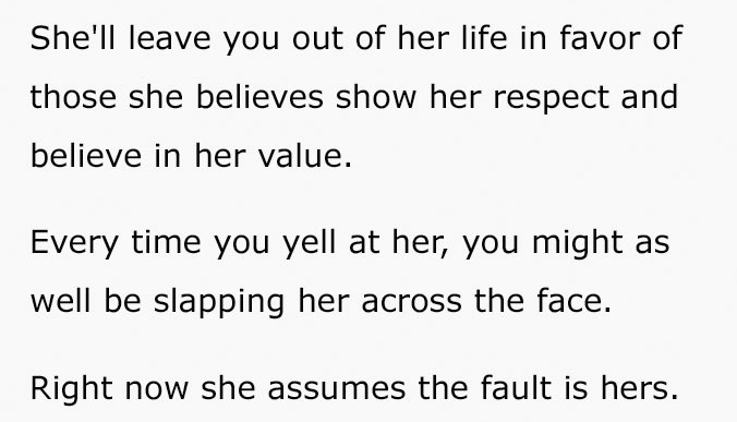 Text - She'll leave you out of her life in favor of those she believes show her respect and believe in her value Every time you yell at her, you might as well be slapping her across the face. Right now she assumes the fault is hers.