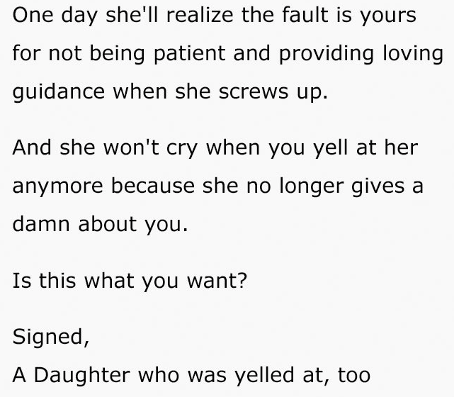 Text - One day she'll realize the fault is yours for not being patient and providing loving guidance when she screws up. And she won't cry when you yell at her anymore because she no longer gives a damn about you Is this what you want? Signed, A Daughter who was yelled at, too