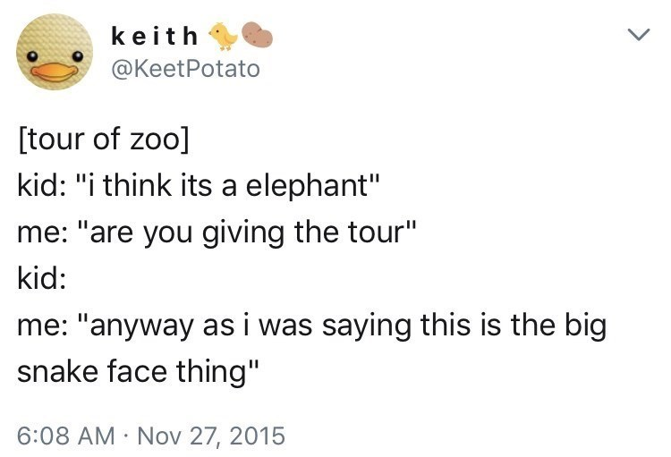 """Tour of a zoo: Kid - """"I think it's an elephant"""" Me - """"Are you giving the tour?"""" Kid - ... Me - """"Anyway as I was saying, this is the big snake-face thing"""""""