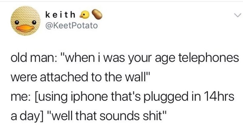 "Old man: ""When I was your age telephones were attached to that wall;"" Me: [using iPhone that's plugged in 14 hours a day] ""Well that sounds shit"""