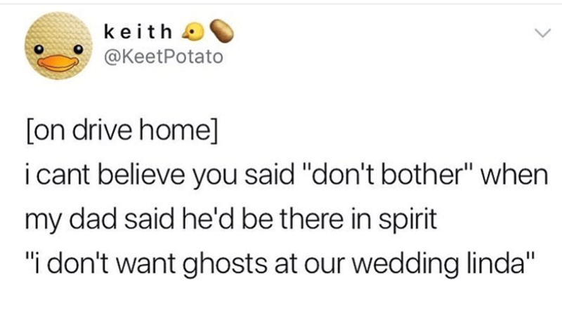 "Text - keith @KeetPotato [on drive home] i cant believe you said ""don't bother"" when my dad said he'd be there in spirit ""i don't want ghosts at our wedding linda"""