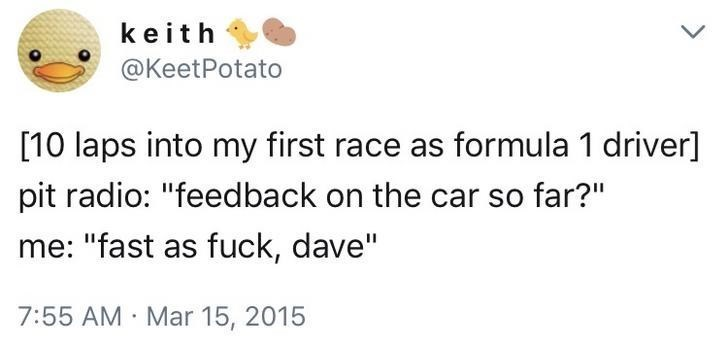 "Text - keith @KeetPotato [10 laps into my first race as formula 1 driver] pit radio: ""feedback on the car so far?"" me: ""fast as fuck, dave"" 7:55 AM Mar 15, 2015"