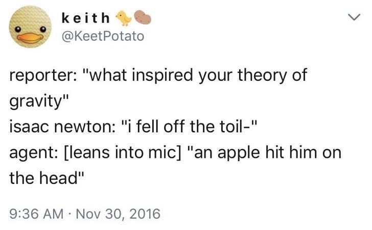 "Text - keith @KeetPotato reporter: ""what inspired your theory of gravity"" isaac newton: ""i fell off the toil-"" agent: [leans into mic] ""an apple hit him the head"" 9:36 AM Nov 30, 2016"