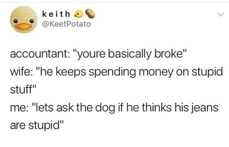"Text - keith @KeetPotato accountant: ""youre basically broke"" wife: ""he keeps spending money on stupid stuff"" me: ""lets ask the dog if he thinks his jeans are stupid"""