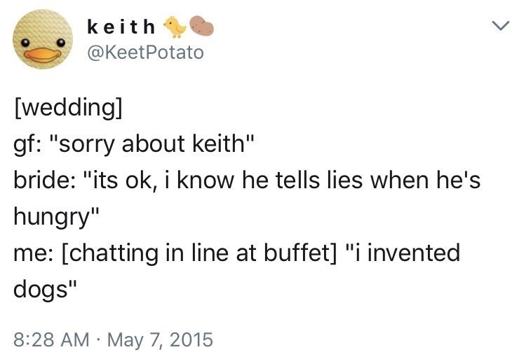 "Text - keith @KeetPotato [wedding] gf: ""sorry about keith"" bride: ""its ok, i know he tells lies when he's hungry"" me: [chatting in line at buffet] ""i invented dogs"" 8:28 AM May 7, 2015"