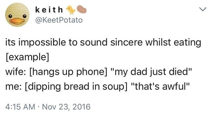 "Text - keith @KeetPotato its impossible to sound sincere whilst eating [example] wife: [hangs up phone] ""my dad just died"" [dipping bread in soup] ""that's awful"" 4:15 AM Nov 23, 2016"