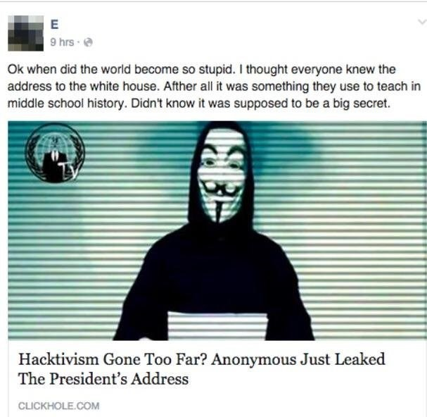 Text - E 9 hrs Ok when did the world become so stupid. I thought everyone knew the address to the white house. Afther all it was something they use to teach in middle school history. Didn't know it was supposed to be a big secret. Hacktivism Gone Too Far? Anonymous Just Leaked The President's Address CLICKHOLE.COM