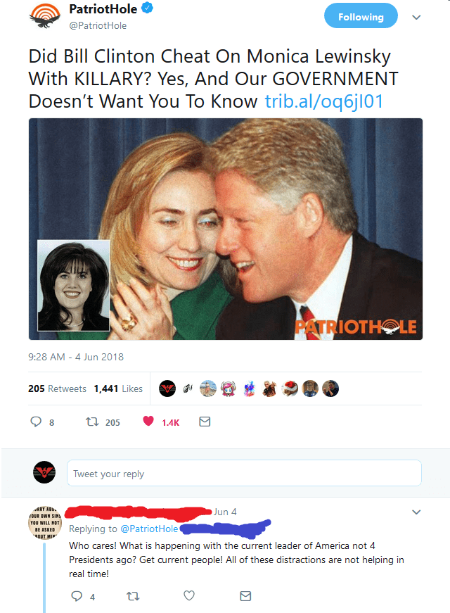 Text - PatriotHole Following @PatriotHole Did Bill Clinton Cheat On Monica Lewinsky With KILLARY? Yes, And Our GOVERNMENT Doesn't Want You To Know trib.al/oq6jl01 PATRIOTHOLE 9:28 AM - 4 Jun 2018 205 Retweets 1,441 Likes ti 205 8 1.4K Tweet your reply RRY AB OUR OWN SIN Jun 4 YOU WILL NOT BE ASKED ROUT MI Replying to @Patriot Hole Who cares! What is happening with the current leader of America not 4 Presidents ago? Get current people! All of these distractions are not helping in real time! 4