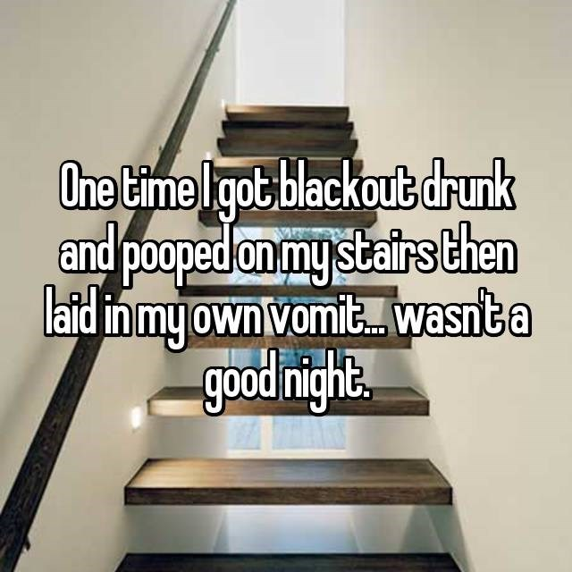 Stairs - One time Igot blackout drunk and pooped on my stairs then laid inmy own vomit.wasnta good night