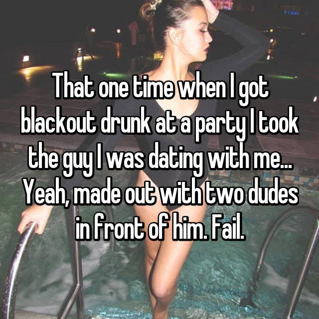 Photo caption - That one time when I got blackout drunk aba partyltook the guylwas dating with me. Yeah, made out with two dudes nfront of him. Fail