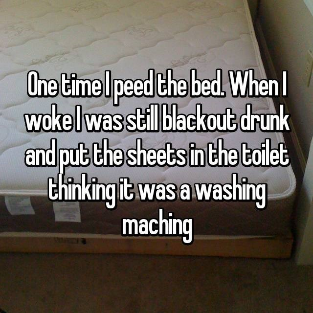 Text - One time Ipeed the bed. When wokelwas stil blackout drunk and put the sheets in the tolet Chinking it was a washing maching
