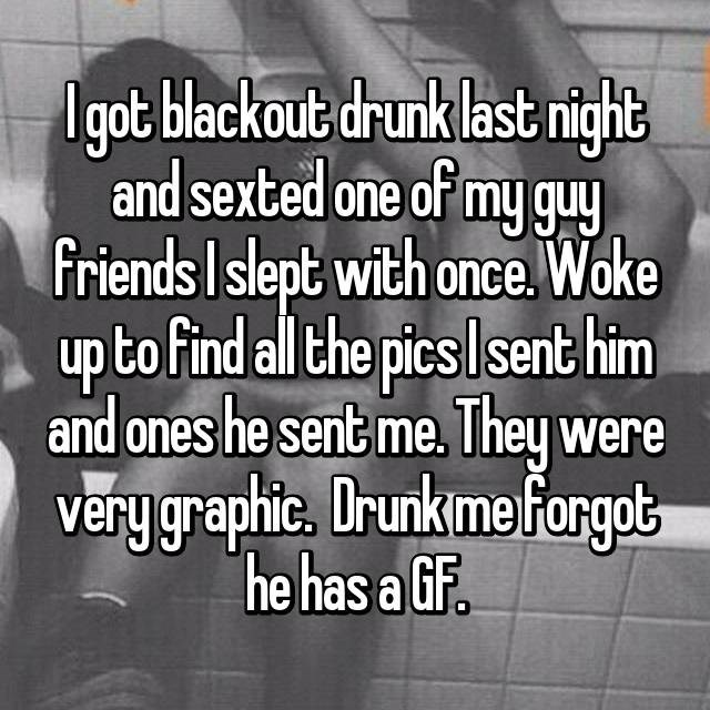 Text - Ugot blackout drunk last night and sexted one of my guy friends Islept with once. Woke up to find all the pics Isent him and ones he sent me. They were very graphie, Drunkime forgot he has a Gf.