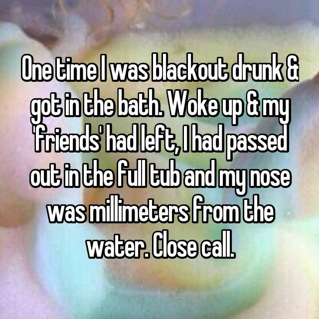 Text - One time Iwas blackout drunk got in the bath Woke up G&my Friends had left,had passed out in the full tub and mynose was millimeters fromthe water. Close call