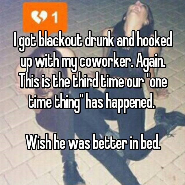 Text - 1 lgot blackout drunk and hooked with mycoworker. Again This is the third time our one ime thing has happened II Wishhe was better in beds
