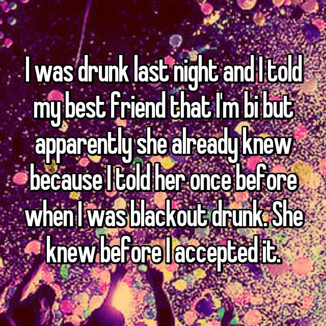 Text - Iwas drunk last night and I told my best friend that Im bibut apparently she already knew because Itold her once before when lwas blackout drunk She knew.beforelaccentedit