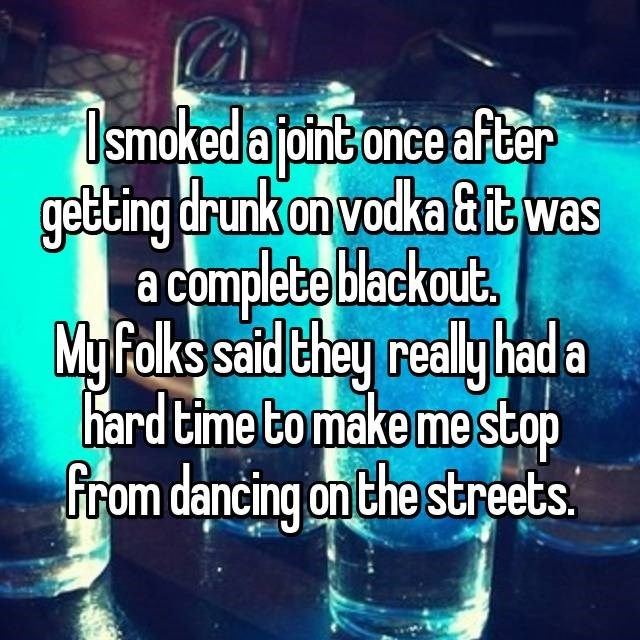 Text - smoked a joint once after getting drunk on vodka &itwas a complete blackout My Folks said they real hada hard time to make me stop from dancing on the streets.