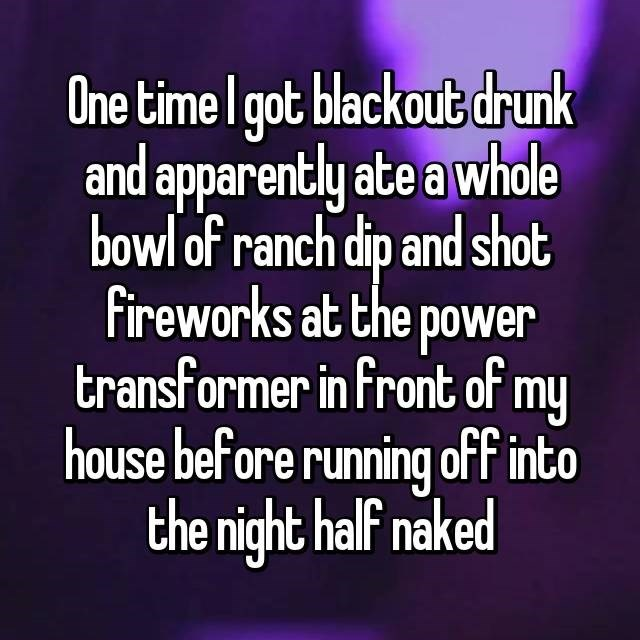 Text - One time I got blackout drunk and apparently ate a whole bowl of ranch dip and shot Fireworks at the power transformer in front of my house before running off into the night half naked