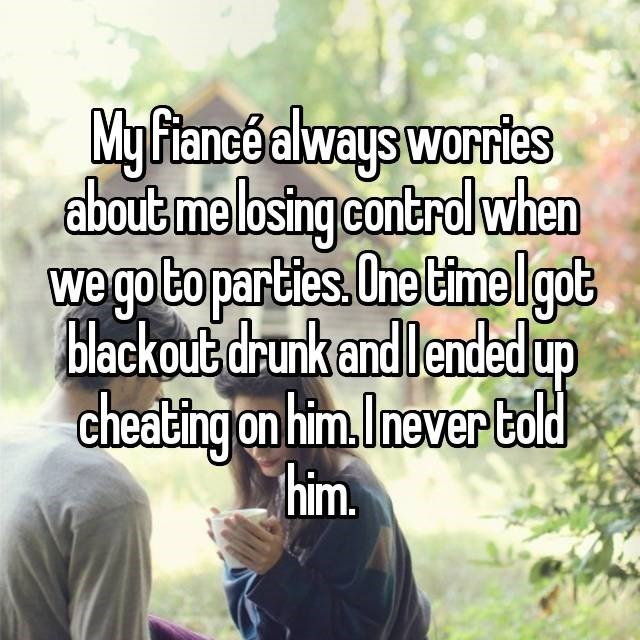 Text - My fiance always worries about me losing controlwhen we go to parties.One timelgot blackout drunk andlended up cheating on him.Inever told him