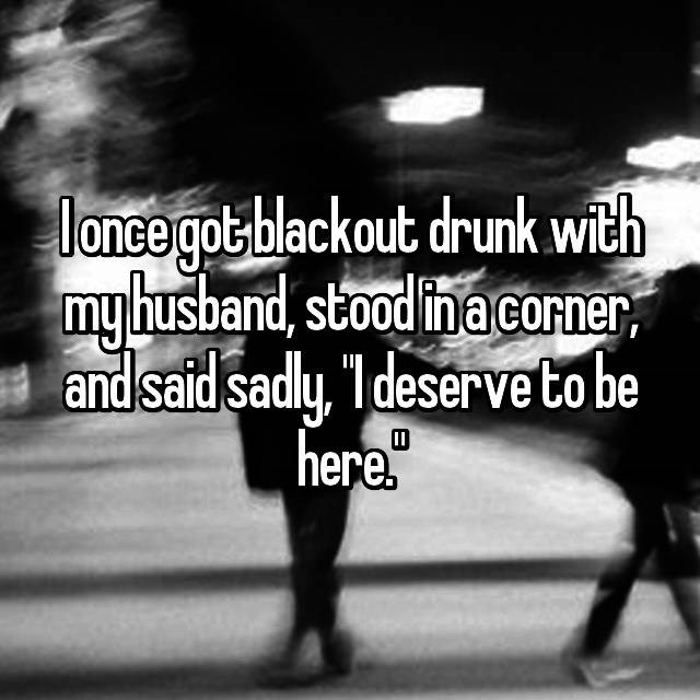 Text - lance got blackout drunk with my husband, stood ina corner and said sadly, 1 deserveto be here. D