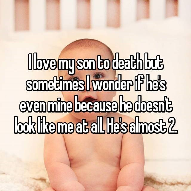 """I love my son to death but sometimes I wonder if he's even mine because he doesn't look like me at all. He's almost two"""