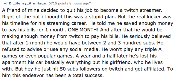Text - [-] Dr_Henry_Armitage 6715 points 8 hours ago* A friend of mine decided to quit his job to become a twitch streamer. Right off the bat i thought this was a stupid plan. But the real kicker was his timeline for his streaming career. He told me he saved enough money to pay his bills for 1 month. ONE MONTH! And after that he would be making enough money from twitch to pay his bills. He seriously believed that after 1 month he would have between 2 and 3 hundred subs. He refused to advise or u