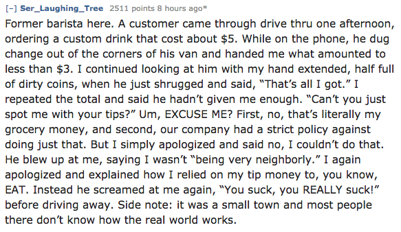 "Text - -] Ser_Laughing_Tree 2511 points 8 hours ago* Former barista here. A customer came through drive thru one afternoon, ordering a custom drink that cost about $5. While on the phone, he dug change out of the corners of his van and handed me what amounted to less than $3. I continued looking at him with my hand extended, half full of dirty coins, when he just shrugged and said, ""That's all I got."" I repeated the total and said he hadn't given me enough. ""Can't you just spot me with your tips"