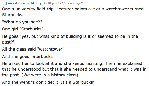 """Text - -] nicksbrunchattiffany 4910 points 10 hours ago* One a university field trip. Lecturer points out at a watchtower turned Starbucks """"What do you see?"""" One girl """"Starbucks"""" He goes """"yes, but what kind of building is it or seemed to be in the past?"""" All the class said """"watchtower"""" And she goes """"Starbucks"""" He asked her to look at it and she keeps insisting. Then he explained that he understood but that it she needed to understand what it was in the past. (We were in a history class) And she"""