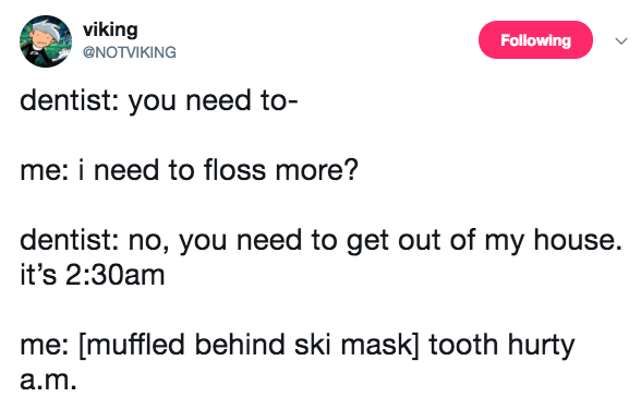 Text - viking Following @NOTVIKING dentist: you need to- me: i need to floss more? dentist: no, you need to get out of my house. it's 2:30am me: [muffled behind ski mask] tooth hurty a.m.