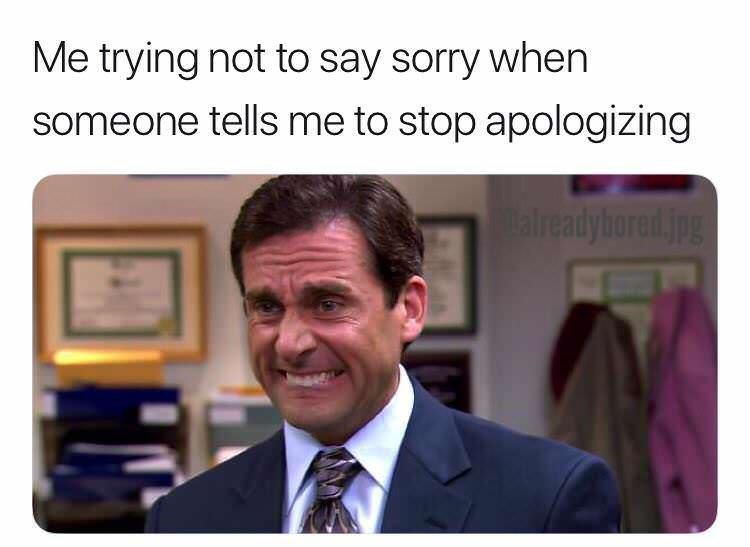 Product - Me trying not to say sorry when someone tells me to stop apologizing Calreadybored.jpg