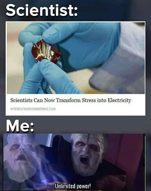 Photo caption - Scientist: Scientists Can Now Transform Stress into Electricity nTERESTINGENGINEERING.COM Me: Unlimited power!