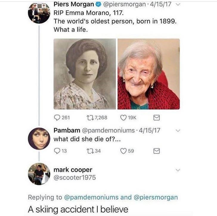 Face - Piers Morgan @piersmorgan 4/15/17 RIP Emma Morano, 117. The world's oldest person, born in 1899 What a life t17268 261 19K Pambam @pamdemoniums 4/15/17 what did she die of?. t34 59 13 mark cooper @scooter1975 Replying to @pamdemoniums and @piersmorgan A skiing accident I believe