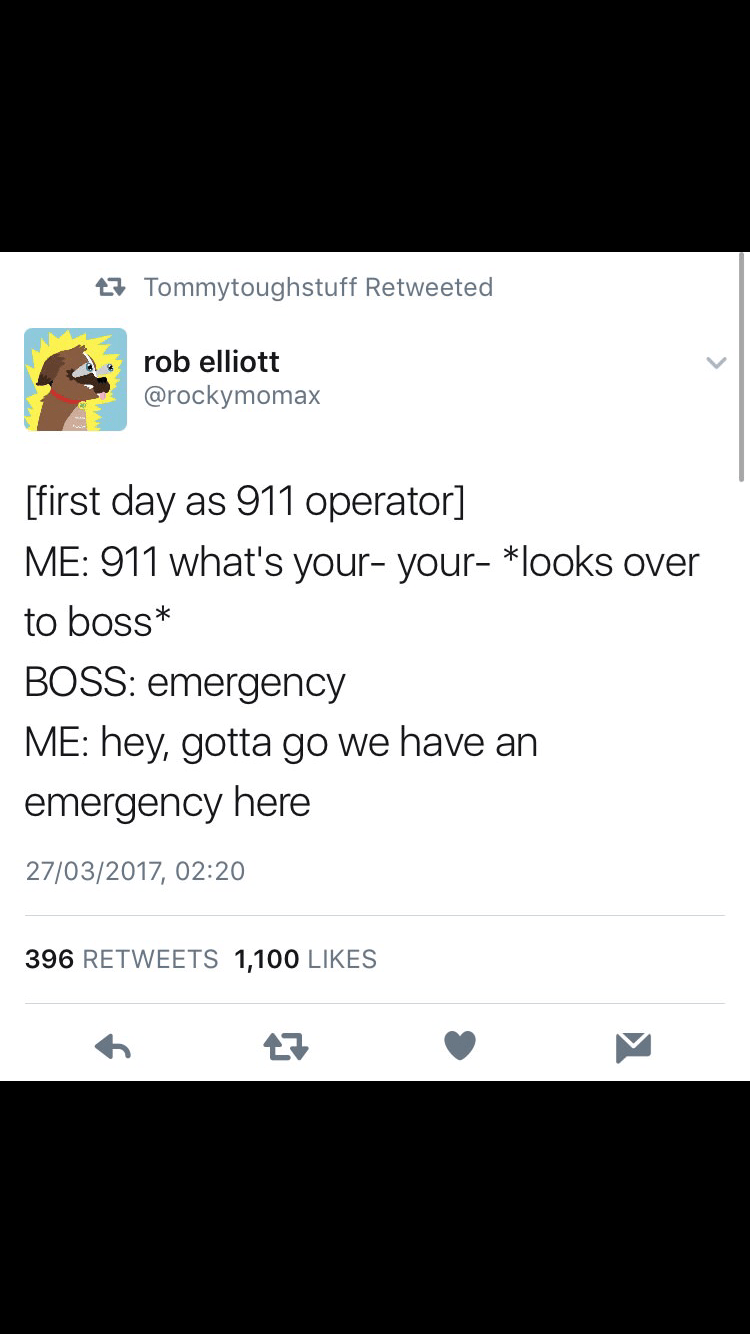Text - tTommytoughstuff Retweeted rob elliott @rockymomax [first day as 911 operator] ME: 911 what's your- your- * looks over to boss* BOSS: emergency ME: hey, gotta go we have an emergency here 27/03/2017, 02:20 396 RETWEETS 1,100 LIKES