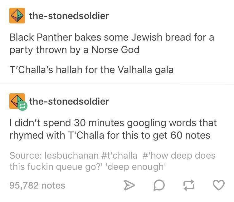 Text - the-stonedsoldier Black Panther bakes some Jewish bread for a party thrown by a Norse God T'Challa's hallah for the Valhalla gala the-stonedsoldier I didn't spend 30 minutes googling words that rhymed with T'Challa for this to get 60 notes Source: lesbuchanan #t'challa #how deep does this fuckin queue go?' 'deep enough 95,782 notes
