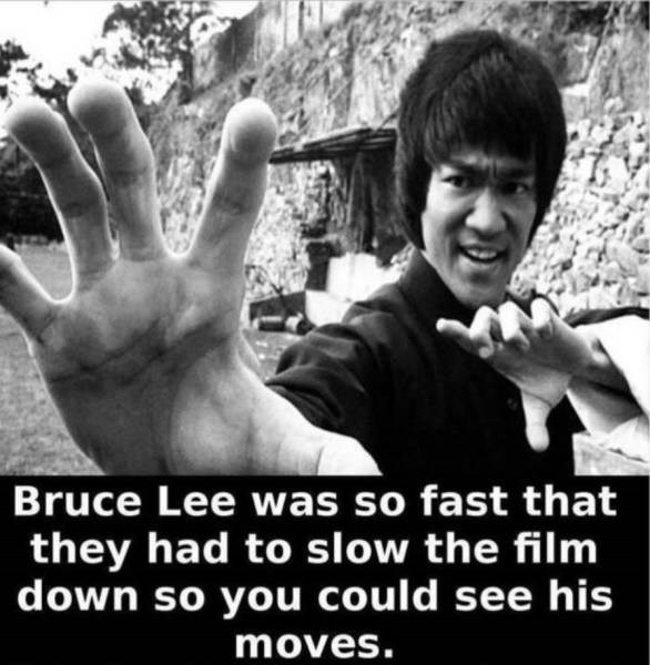 Hand - Bruce Lee was so fast that they had to slow the film down so you could see his moves.