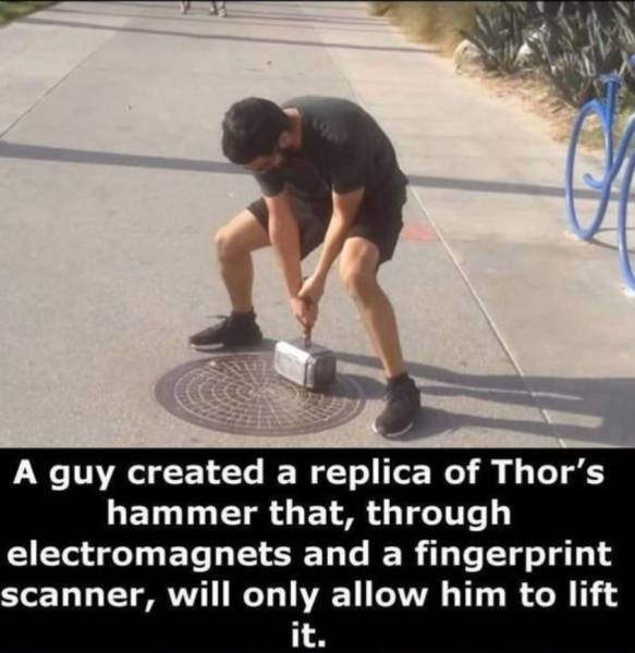 Asphalt - A guy created a replica of Thor's hammer that, through electromagnets and a fingerprint scanner, will only allow him to lift it.