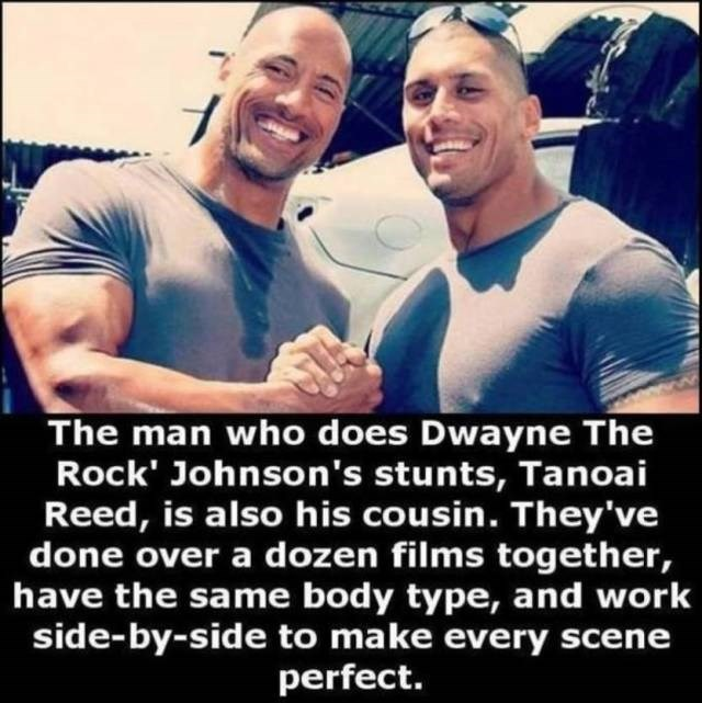 Facial expression - The man who does Dwayne The Rock' Johnson's stunts, Tanoai Reed, is also his cousin. They've done over a dozen films together, have the same body type, and work side-by-side to make every scene perfect.