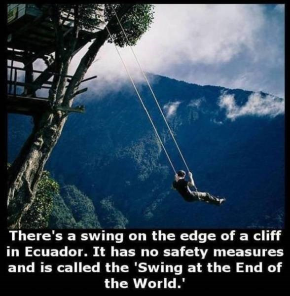 Sky - There's a swing on the edge of a cliff in Ecuador. It has no safety measures and is called the 'Swing at the End of the World.