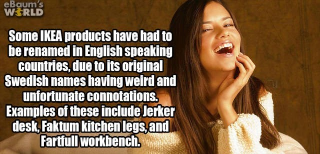 Facial expression - eBaum's WERLD Some IKEA products have had to be renamed in English speaking countries, due to its original Swedish names having weird and unfortunate connotations. Examples of these include lerker desk Faktum kitchen legs,and Fartfull workbench