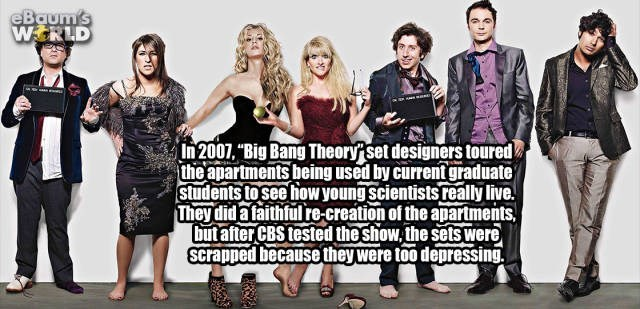 "Social group - eBaum's WERLD In 2007, ""Big Bang Theory set designers toured the apartments being used by current graduate students to see how young Scientists really live. They dida faithful re-creation of the apartments, but after CBS tested the show, the sets were scrapped because they were too depressing."
