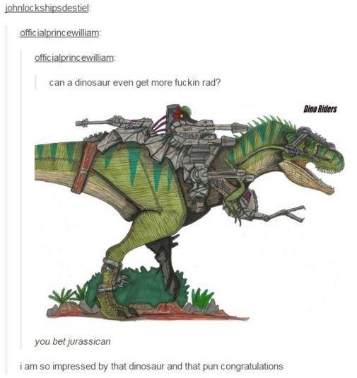 Dinosaur - johnlockshipsdestiel officialprincewilliam officialprincewilliam can a dinosaur even get more fuckin rad? Dino Riders you bet jurassican i am so impressed by that dinosaur and that pun congratulations